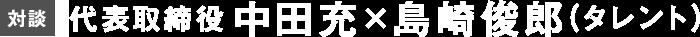 【対談)代表取締役中田充×島崎俊郎(タレント)